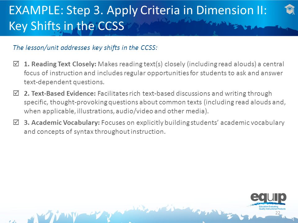 22 EXAMPLE: Step 3. Apply Criteria in Dimension II: Key Shifts in the CCSS The lesson/unit addresses key shifts in the CCSS: 1. Reading Text Closely:
