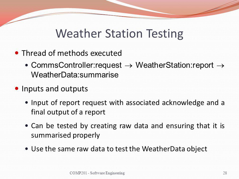 Weather Station Testing Thread of methods executed CommsController:request WeatherStation:report WeatherData:summarise Inputs and outputs Input of report request with associated acknowledge and a final output of a report Can be tested by creating raw data and ensuring that it is summarised properly Use the same raw data to test the WeatherData object 28COMP201 - Software Engineering