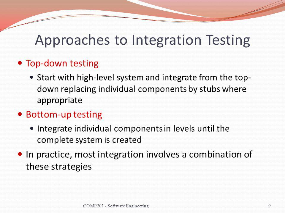 Approaches to Integration Testing Top-down testing Start with high-level system and integrate from the top- down replacing individual components by stubs where appropriate Bottom-up testing Integrate individual components in levels until the complete system is created In practice, most integration involves a combination of these strategies 9COMP201 - Software Engineering