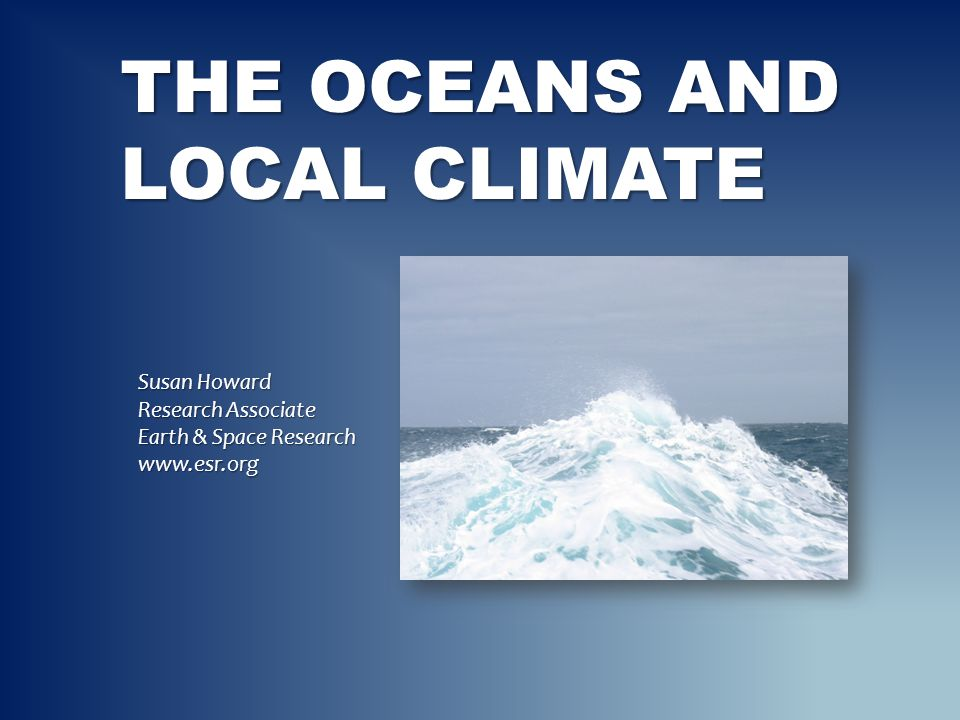 THE OCEANS AND LOCAL CLIMATE Susan Howard Research Associate Earth & Space Research www.esr.org
