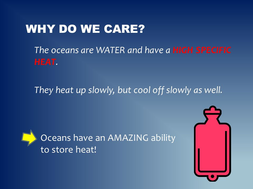 The oceans are WATER and have a HIGH SPECIFIC HEAT. They heat up slowly, but cool off slowly as well. WHY DO WE CARE? Oceans have an AMAZING ability t
