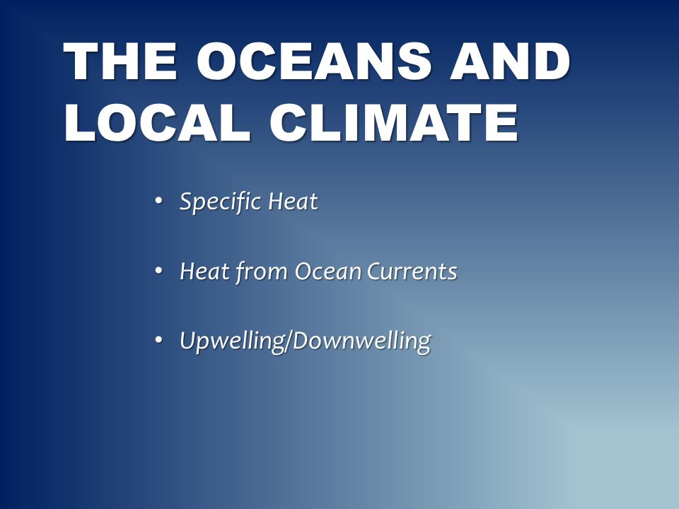 THE OCEANS AND LOCAL CLIMATE Specific Heat Specific Heat Heat from Ocean Currents Heat from Ocean Currents Upwelling/Downwelling Upwelling/Downwelling