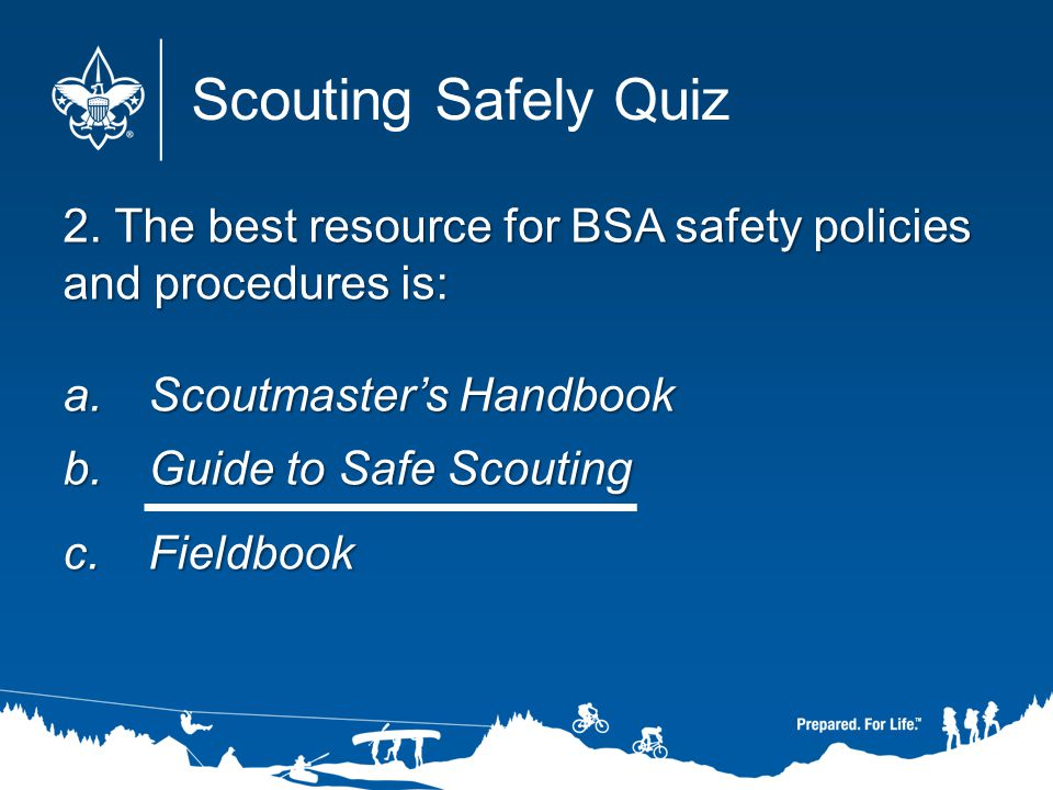 2. The best resource for BSA safety policies and procedures is: a.Scoutmasters Handbook b.Guide to Safe Scouting c.Fieldbook Scouting Safely Quiz