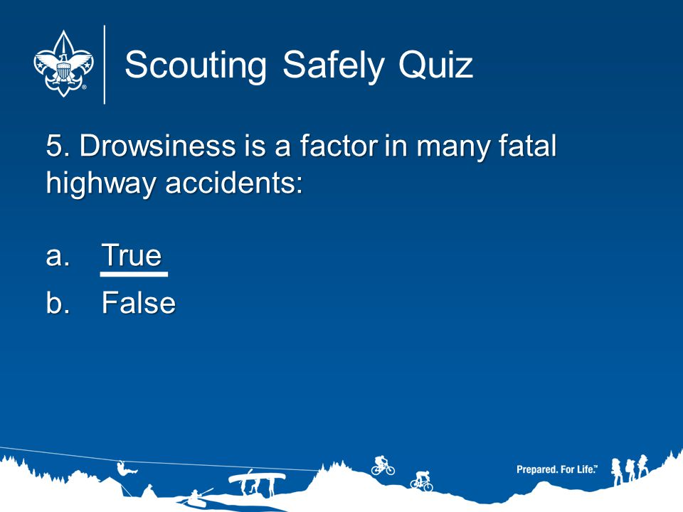 5. Drowsiness is a factor in many fatal highway accidents: a.True b.False Scouting Safely Quiz
