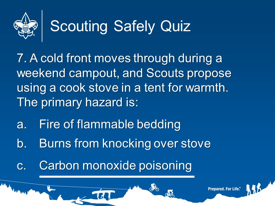 7. A cold front moves through during a weekend campout, and Scouts propose using a cook stove in a tent for warmth. The primary hazard is: a.Fire of f