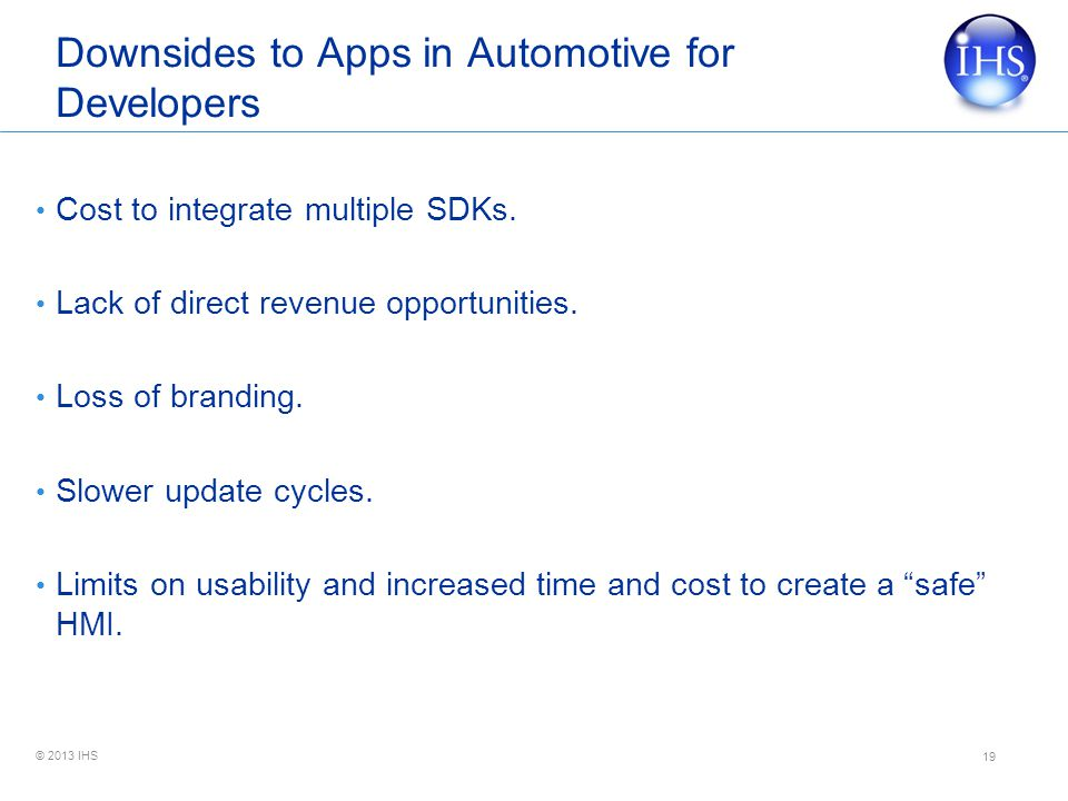 © 2013 IHS Downsides to Apps in Automotive for Developers Cost to integrate multiple SDKs.