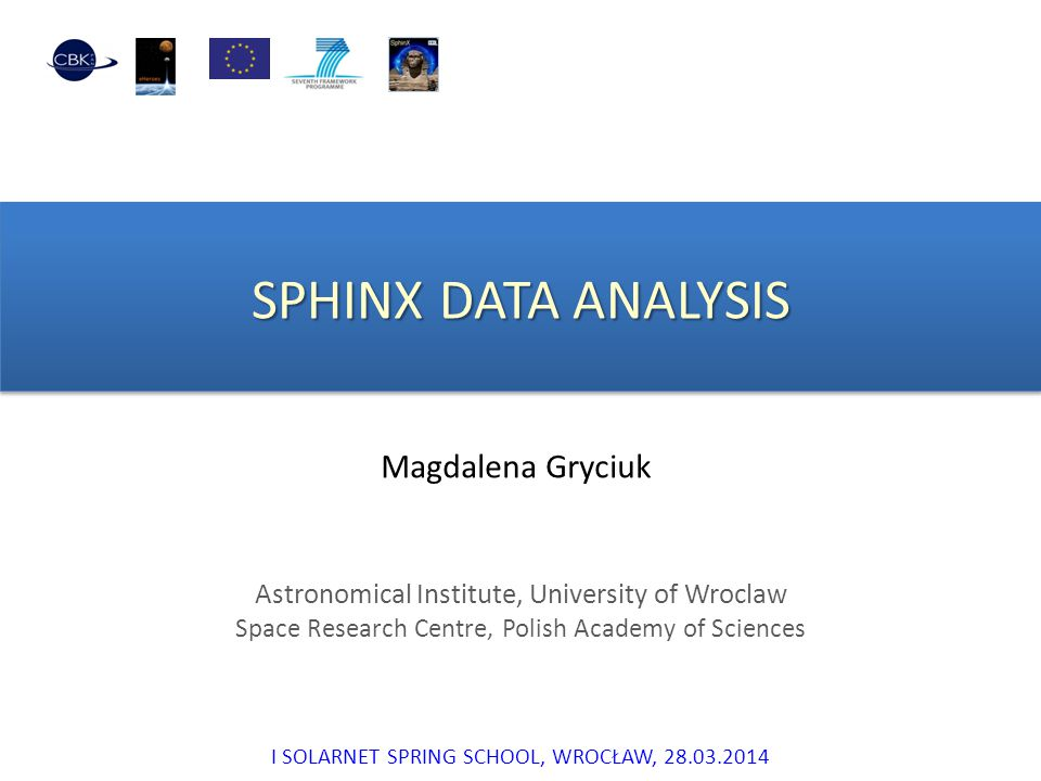 SPHINX DATA ANALYSIS Magdalena Gryciuk Astronomical Institute, University of Wroclaw Space Research Centre, Polish Academy of Sciences I SOLARNET SPRI