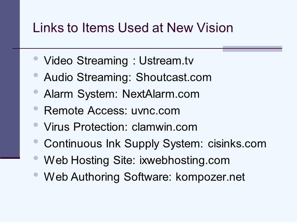 Links to Items Used at New Vision Video Streaming : Ustream.tv Audio Streaming: Shoutcast.com Alarm System: NextAlarm.com Remote Access: uvnc.com Virus Protection: clamwin.com Continuous Ink Supply System: cisinks.com Web Hosting Site: ixwebhosting.com Web Authoring Software: kompozer.net