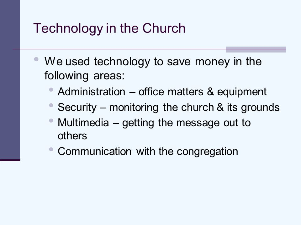 Technology in the Church We used technology to save money in the following areas: Administration – office matters & equipment Security – monitoring the church & its grounds Multimedia – getting the message out to others Communication with the congregation