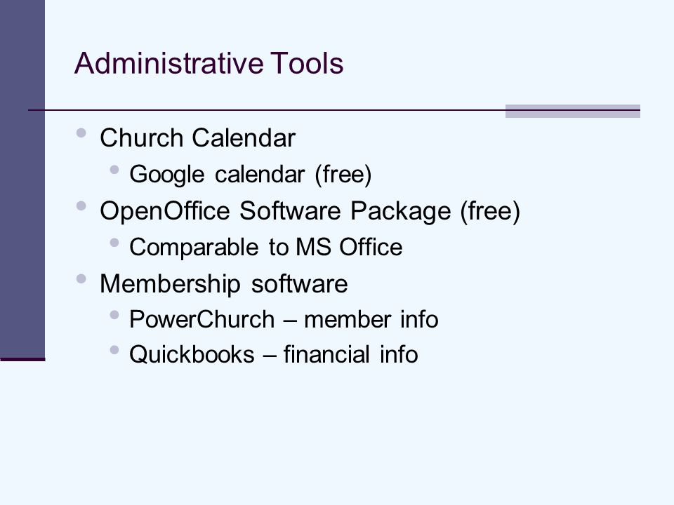 Administrative Tools Church Calendar Google calendar (free) OpenOffice Software Package (free) Comparable to MS Office Membership software PowerChurch – member info Quickbooks – financial info