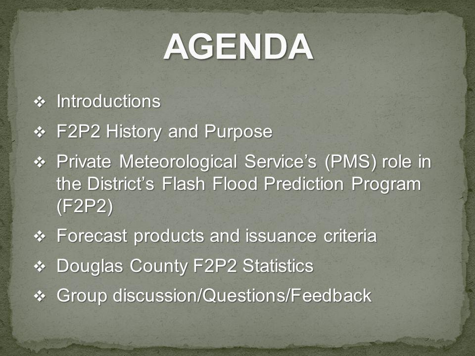 Introductions Introductions F2P2 History and Purpose F2P2 History and Purpose Private Meteorological Services (PMS) role in the Districts Flash Flood Prediction Program (F2P2) Private Meteorological Services (PMS) role in the Districts Flash Flood Prediction Program (F2P2) Forecast products and issuance criteria Forecast products and issuance criteria Douglas County F2P2 Statistics Douglas County F2P2 Statistics Group discussion/Questions/Feedback Group discussion/Questions/Feedback