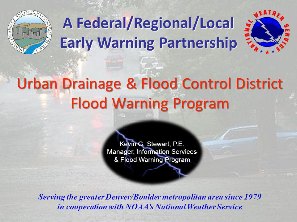 Urban Drainage & Flood Control District Flood Warning Program Serving the greater Denver/Boulder metropolitan area since 1979 in cooperation with NOAAs National Weather Service A Federal/Regional/Local Early Warning Partnership Kevin G.