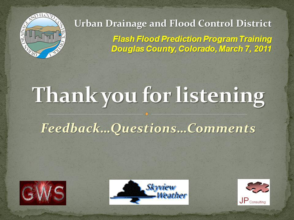 Feedback…Questions…Comments Urban Drainage and Flood Control District Flash Flood Prediction Program Training Douglas County, Colorado, March 7, 2011