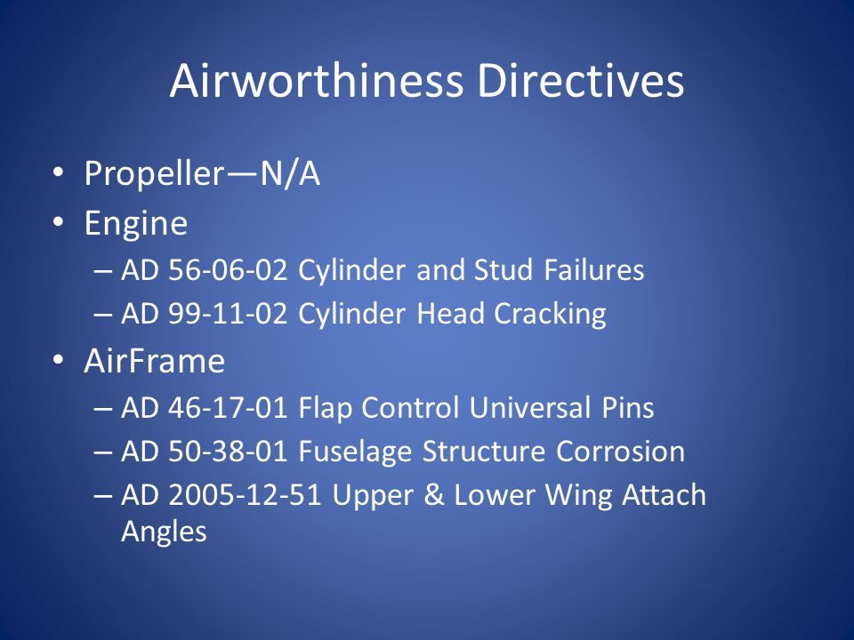 Airworthiness Directives PropellerN/A Engine – AD 56-06-02 Cylinder and Stud Failures – AD 99-11-02 Cylinder Head Cracking AirFrame – AD 46-17-01 Flap