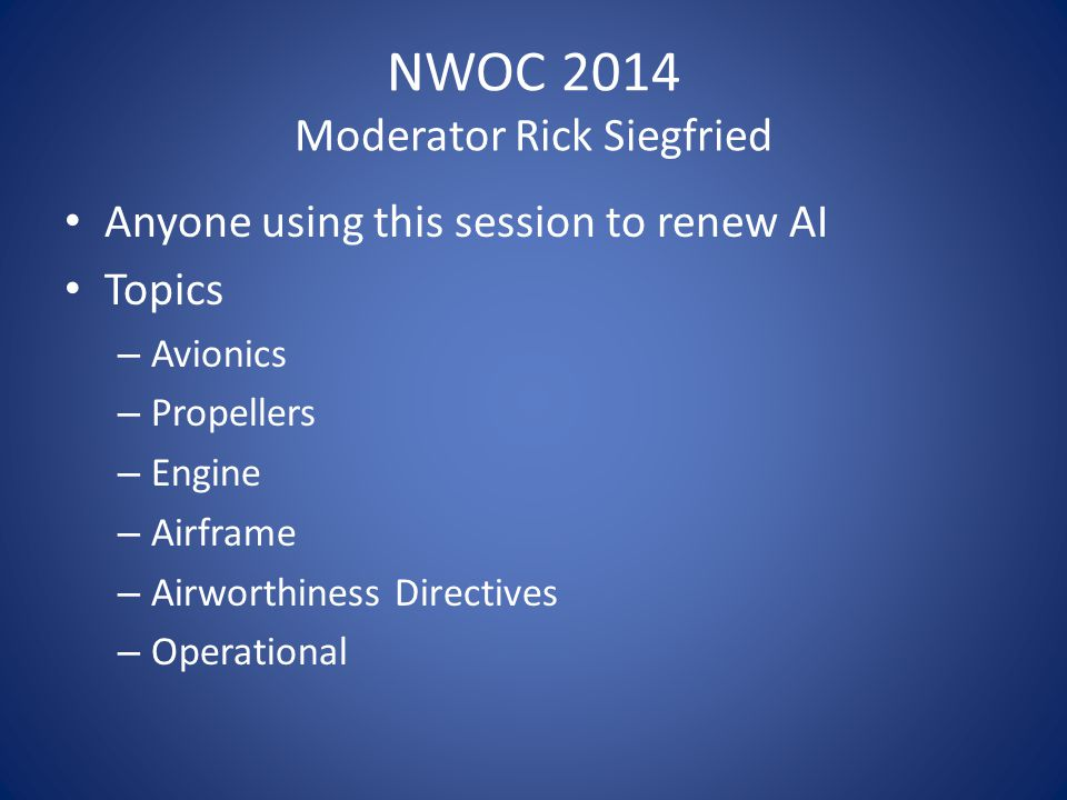 NWOC 2014 Moderator Rick Siegfried Anyone using this session to renew AI Topics – Avionics – Propellers – Engine – Airframe – Airworthiness Directives