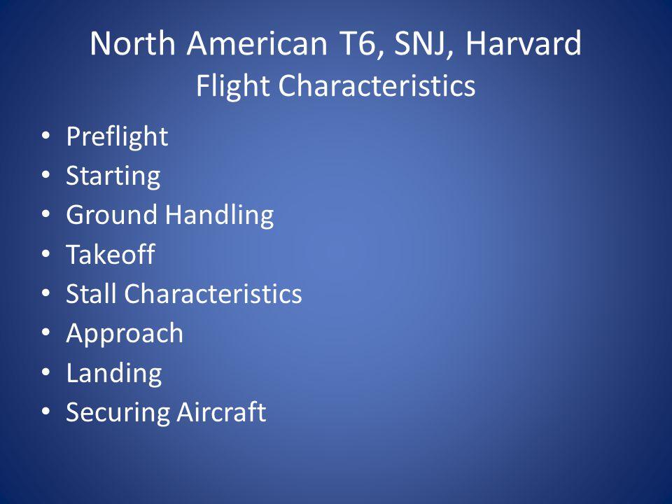 North American T6, SNJ, Harvard Flight Characteristics Preflight Starting Ground Handling Takeoff Stall Characteristics Approach Landing Securing Aircraft