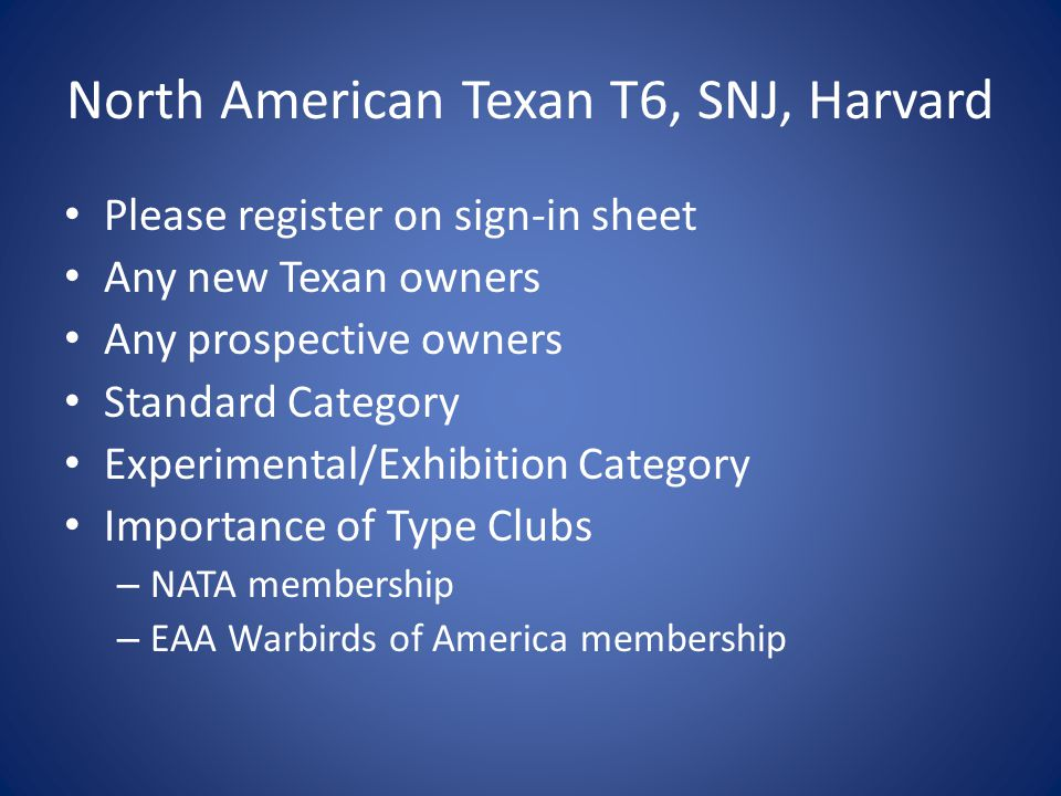 North American Texan T6, SNJ, Harvard Please register on sign-in sheet Any new Texan owners Any prospective owners Standard Category Experimental/Exhibition Category Importance of Type Clubs – NATA membership – EAA Warbirds of America membership