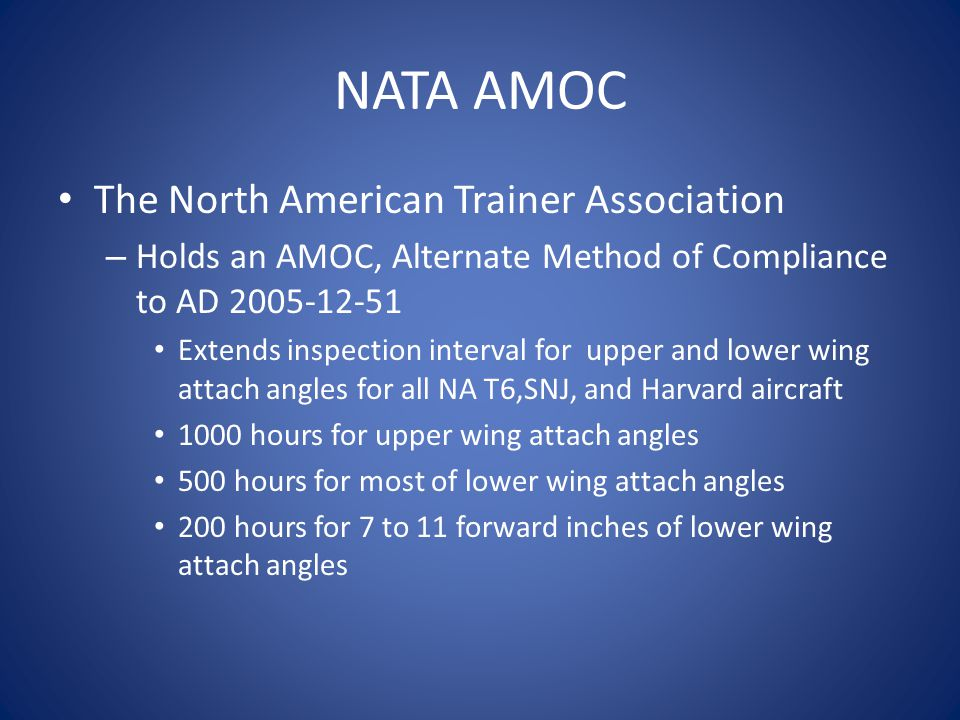 NATA AMOC The North American Trainer Association – Holds an AMOC, Alternate Method of Compliance to AD 2005-12-51 Extends inspection interval for upper and lower wing attach angles for all NA T6,SNJ, and Harvard aircraft 1000 hours for upper wing attach angles 500 hours for most of lower wing attach angles 200 hours for 7 to 11 forward inches of lower wing attach angles