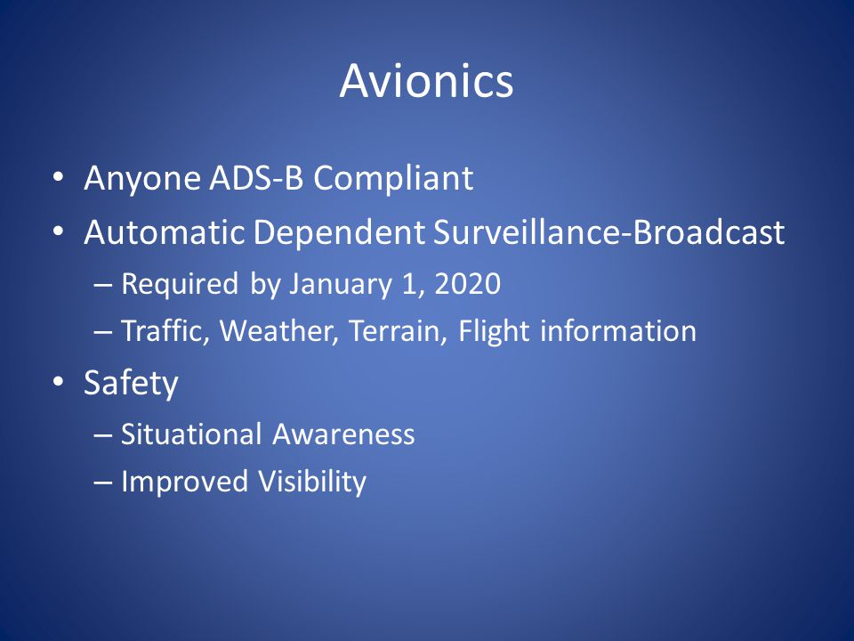 Avionics Anyone ADS-B Compliant Automatic Dependent Surveillance-Broadcast – Required by January 1, 2020 – Traffic, Weather, Terrain, Flight information Safety – Situational Awareness – Improved Visibility