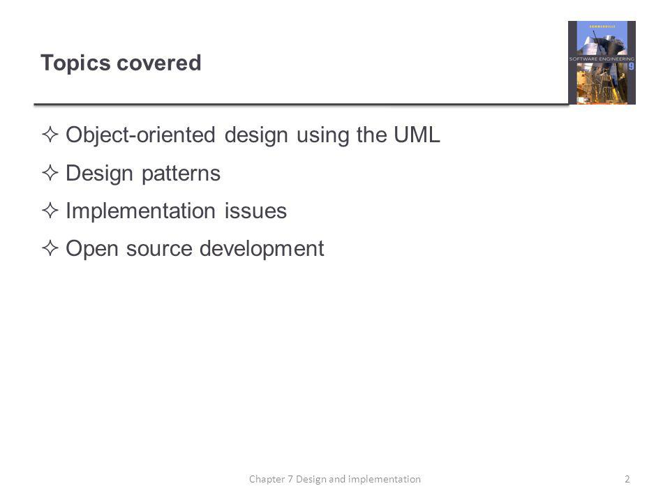 Topics covered Object-oriented design using the UML Design patterns Implementation issues Open source development 2Chapter 7 Design and implementation