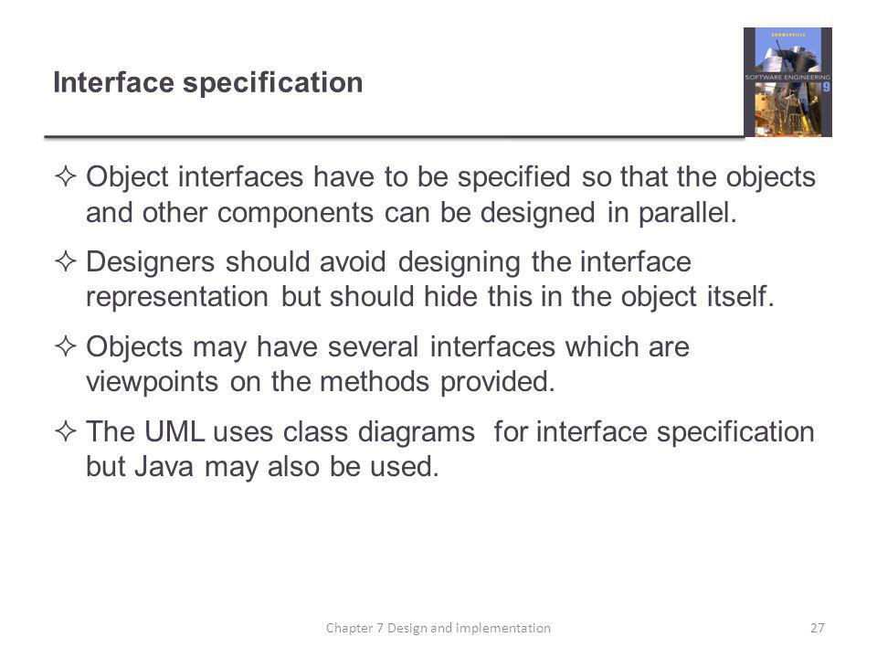 Interface specification Object interfaces have to be specified so that the objects and other components can be designed in parallel. Designers should