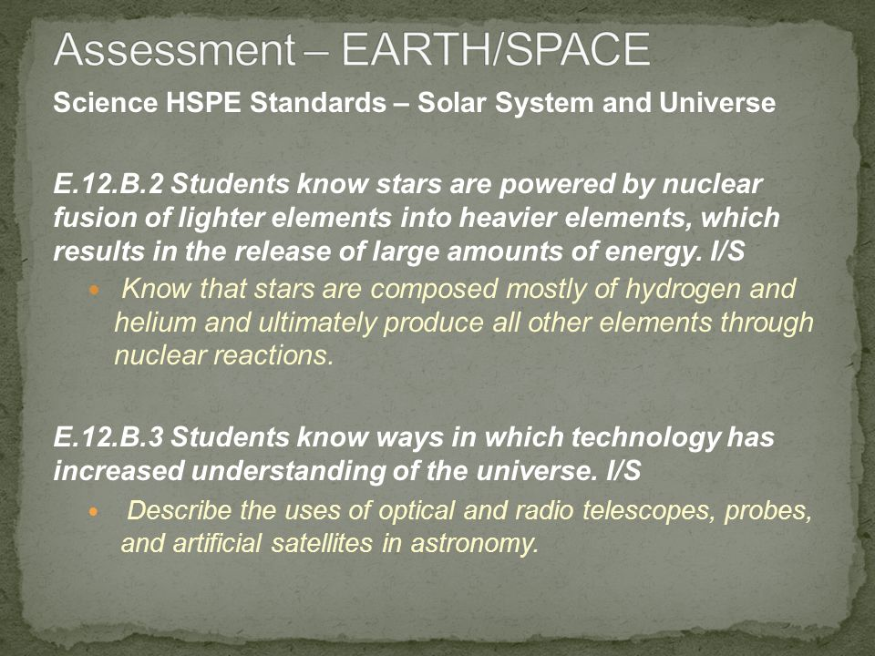 Science HSPE Standards – Solar System and Universe E.12.B.2 Students know stars are powered by nuclear fusion of lighter elements into heavier elements, which results in the release of large amounts of energy.