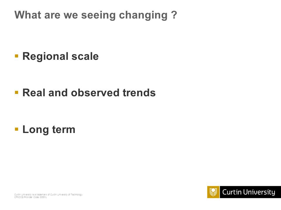Curtin University is a trademark of Curtin University of Technology CRICOS Provider Code 00301J What are we seeing changing ? Regional scale Real and