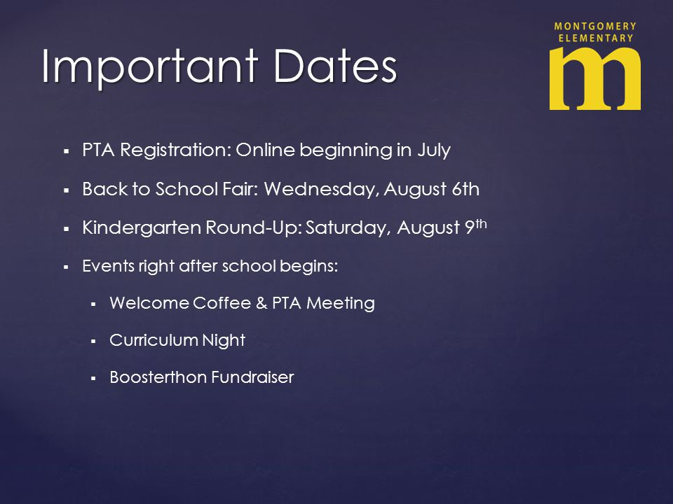 PTA Registration: Online beginning in July Back to School Fair: Wednesday, August 6th Kindergarten Round-Up: Saturday, August 9 th Events right after school begins: Welcome Coffee & PTA Meeting Curriculum Night Boosterthon Fundraiser Important Dates