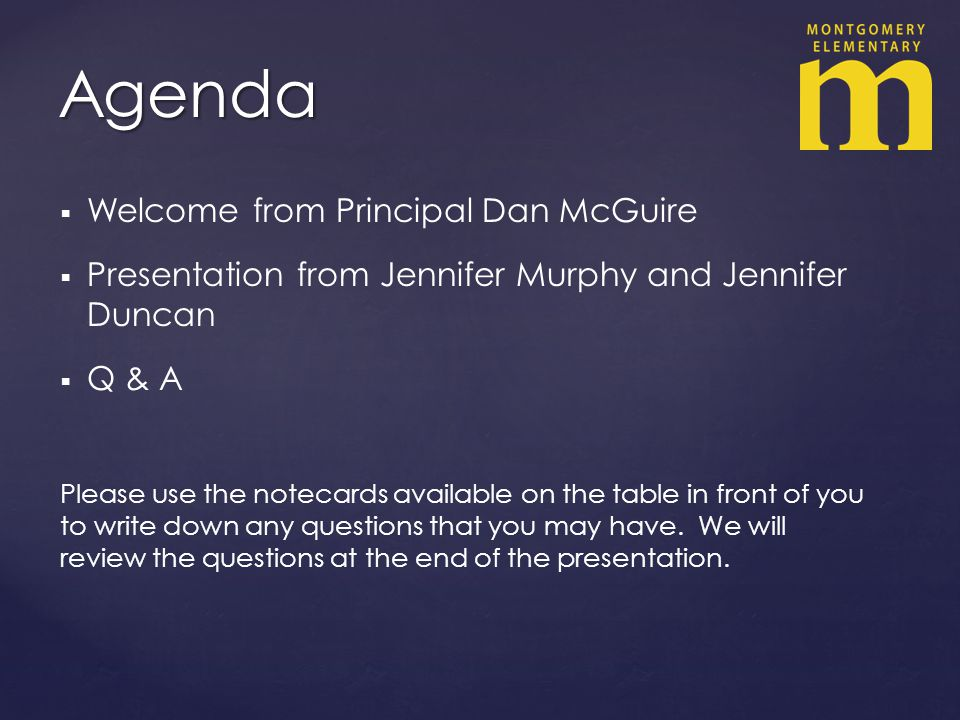 Welcome from Principal Dan McGuire Presentation from Jennifer Murphy and Jennifer Duncan Q & A Please use the notecards available on the table in front of you to write down any questions that you may have.