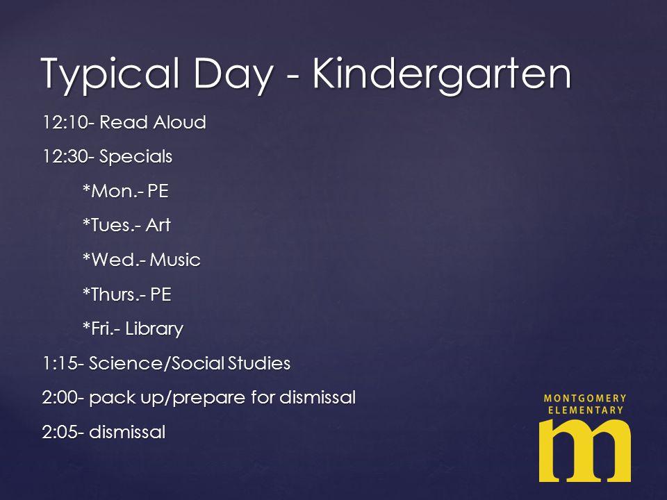 12:10- Read Aloud 12:30- Specials *Mon.- PE *Mon.- PE *Tues.- Art *Tues.- Art *Wed.- Music *Wed.- Music *Thurs.- PE *Thurs.- PE *Fri.- Library *Fri.- Library 1:15- Science/Social Studies 2:00- pack up/prepare for dismissal 2:05- dismissal Typical Day - Kindergarten