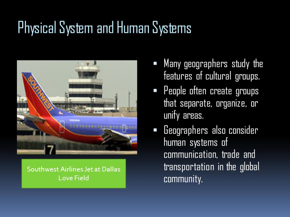 Physical System and Human Systems Many geographers study the features of cultural groups. People often create groups that separate, organize, or unify