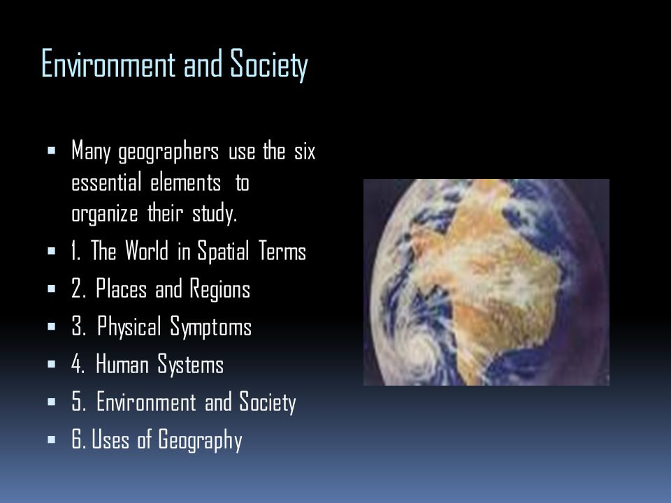 Environment and Society Many geographers use the six essential elements to organize their study. 1. The World in Spatial Terms 2. Places and Regions 3