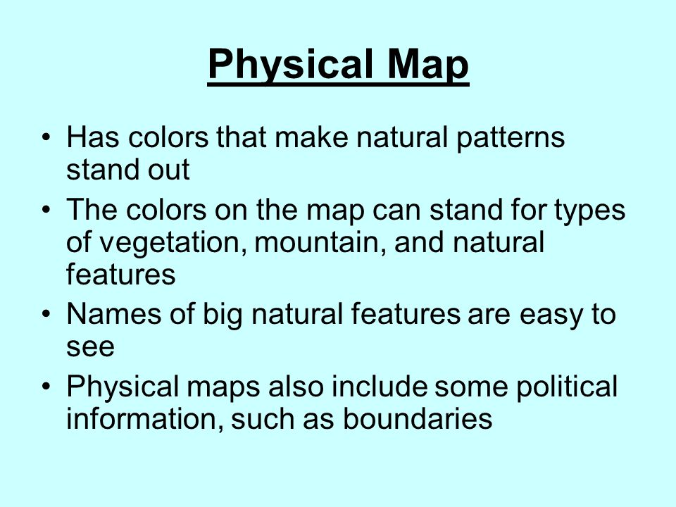 Physical Map Has colors that make natural patterns stand out The colors on the map can stand for types of vegetation, mountain, and natural features N