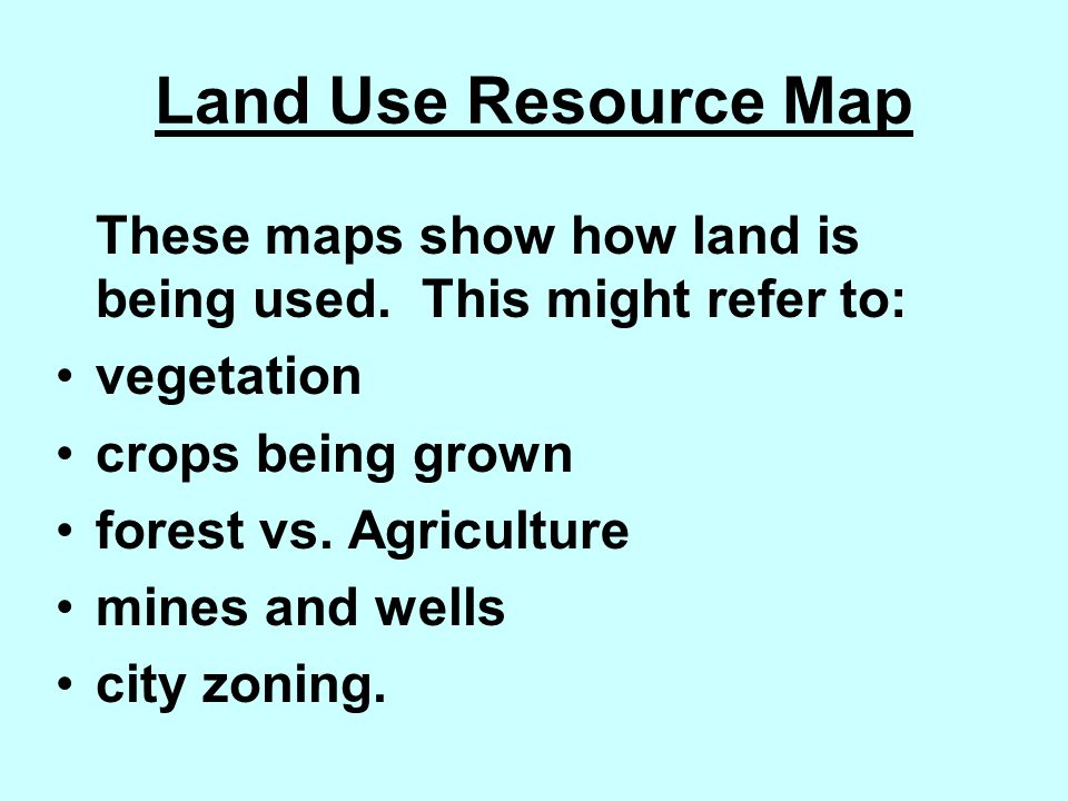 Land Use Resource Map These maps show how land is being used. This might refer to: vegetation crops being grown forest vs. Agriculture mines and wells