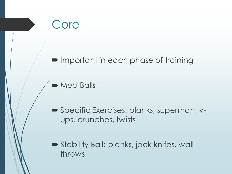 Core Important in each phase of training Med Balls Specific Exercises: planks, superman, v- ups, crunches, twists Stability Ball: planks, jack knifes, wall throws