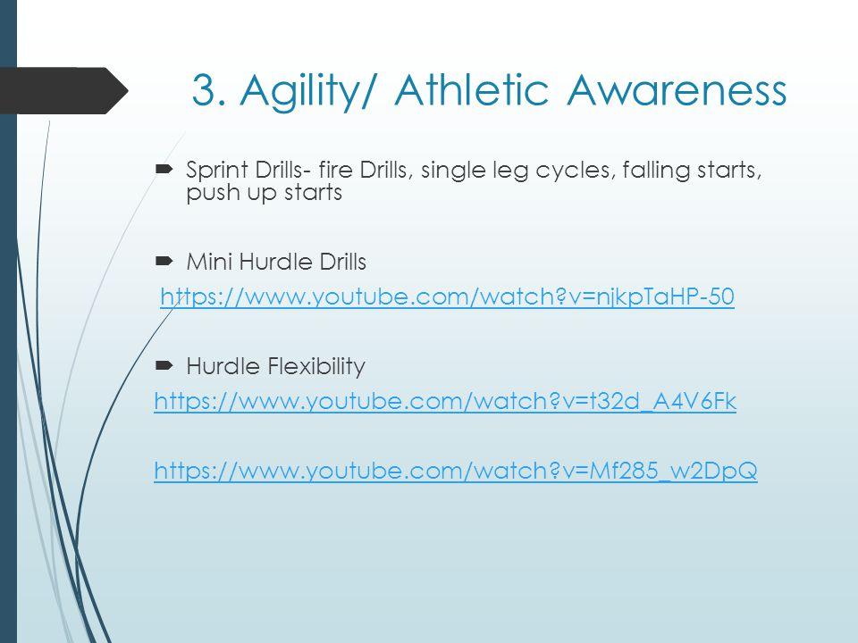 3. Agility/ Athletic Awareness Sprint Drills- fire Drills, single leg cycles, falling starts, push up starts Mini Hurdle Drills https://www.youtube.co