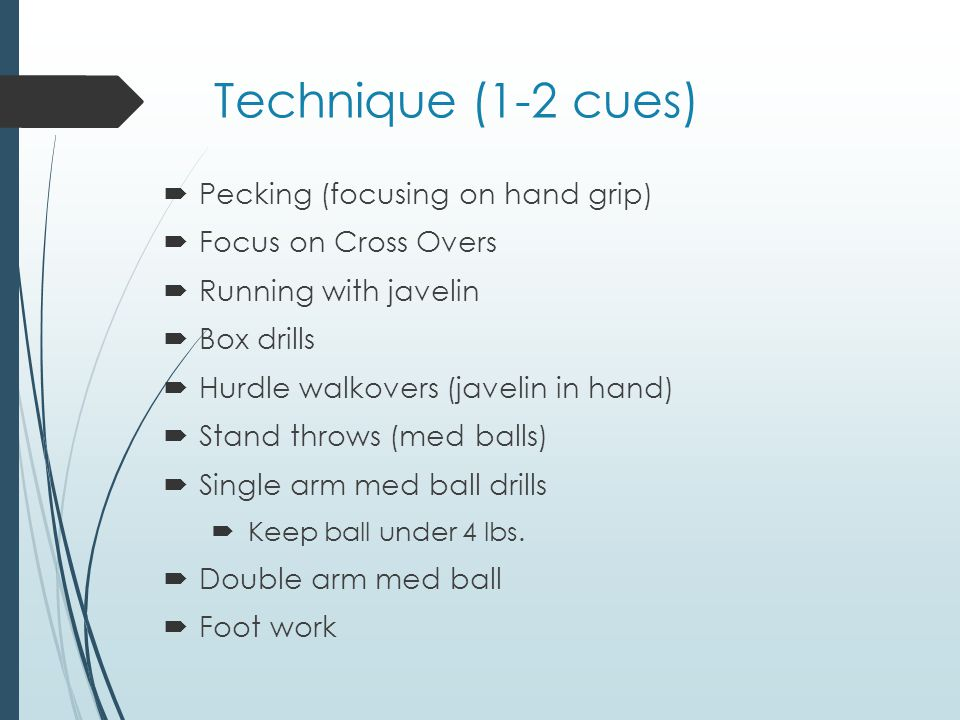 Technique (1-2 cues) Pecking (focusing on hand grip) Focus on Cross Overs Running with javelin Box drills Hurdle walkovers (javelin in hand) Stand throws (med balls) Single arm med ball drills Keep ball under 4 lbs.