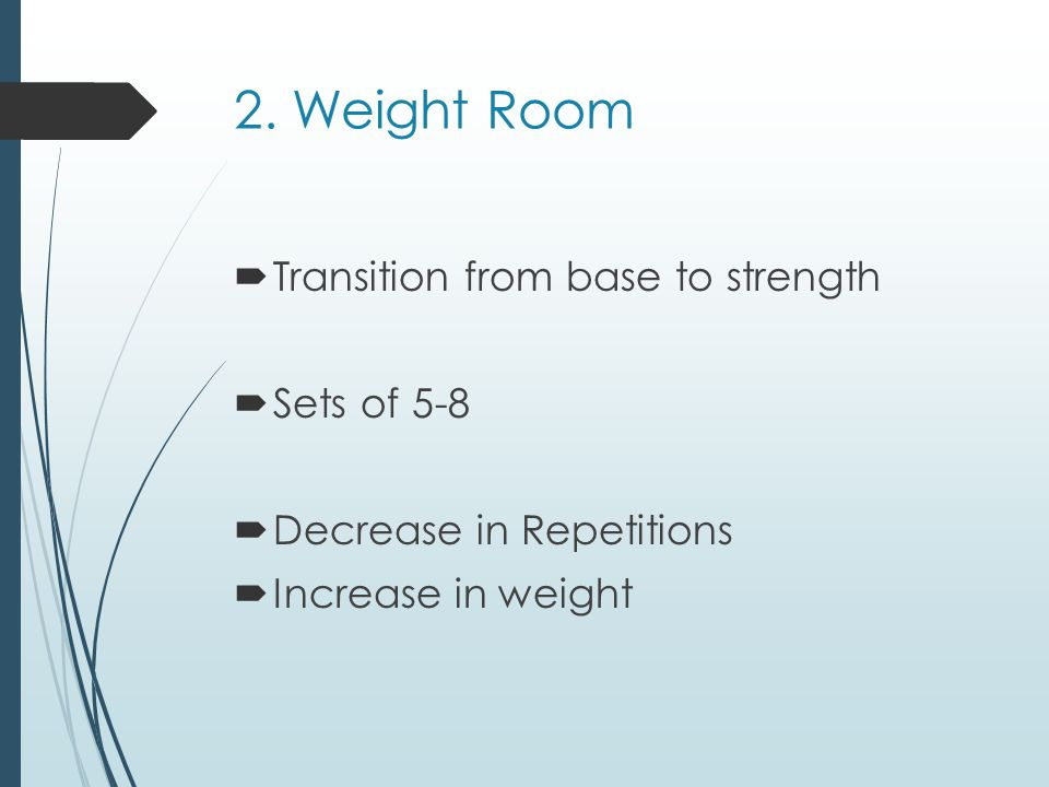 2. Weight Room Transition from base to strength Sets of 5-8 Decrease in Repetitions Increase in weight