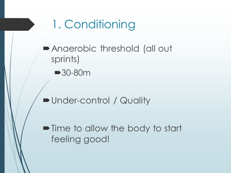 1. Conditioning Anaerobic threshold (all out sprints) 30-80m Under-control / Quality Time to allow the body to start feeling good!