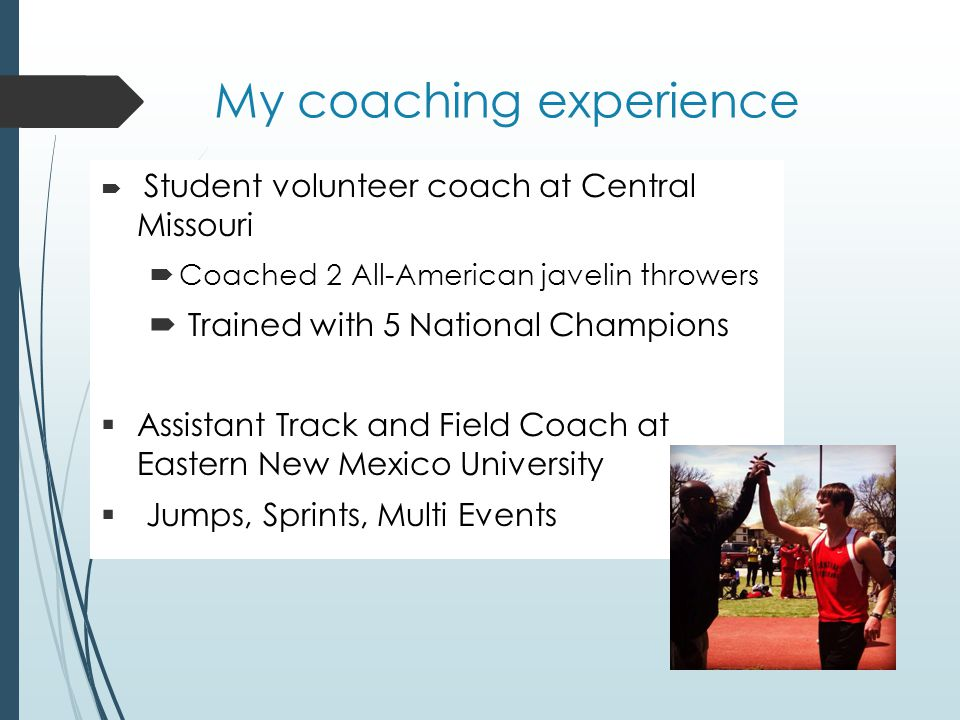 My coaching experience Student volunteer coach at Central Missouri Coached 2 All-American javelin throwers Trained with 5 National Champions Assistant Track and Field Coach at Eastern New Mexico University Jumps, Sprints, Multi Events