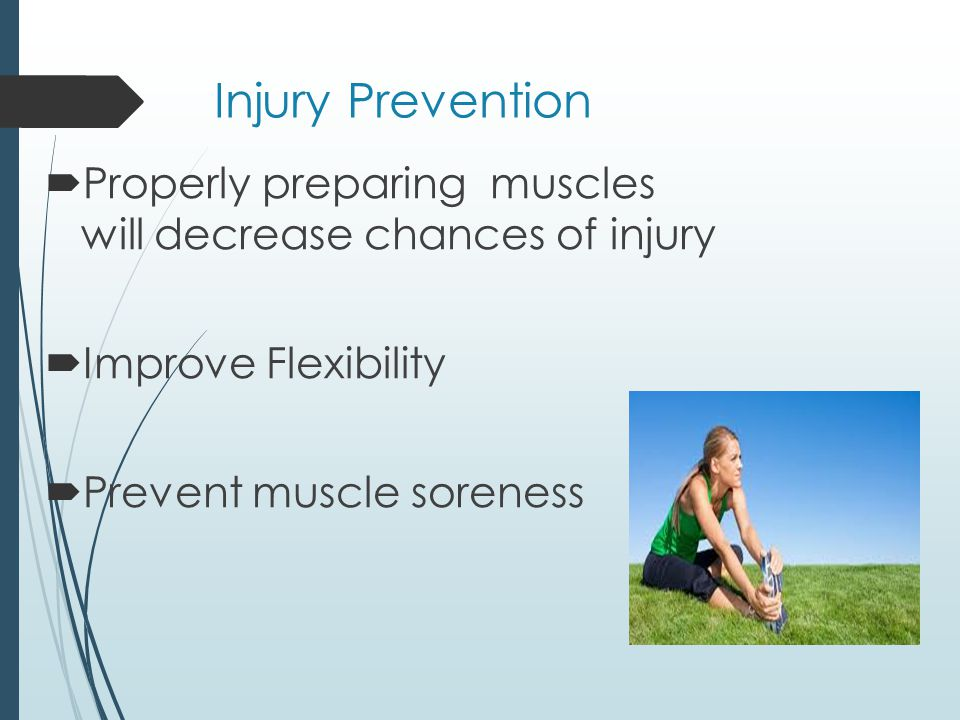 Injury Prevention Properly preparing muscles will decrease chances of injury Improve Flexibility Prevent muscle soreness
