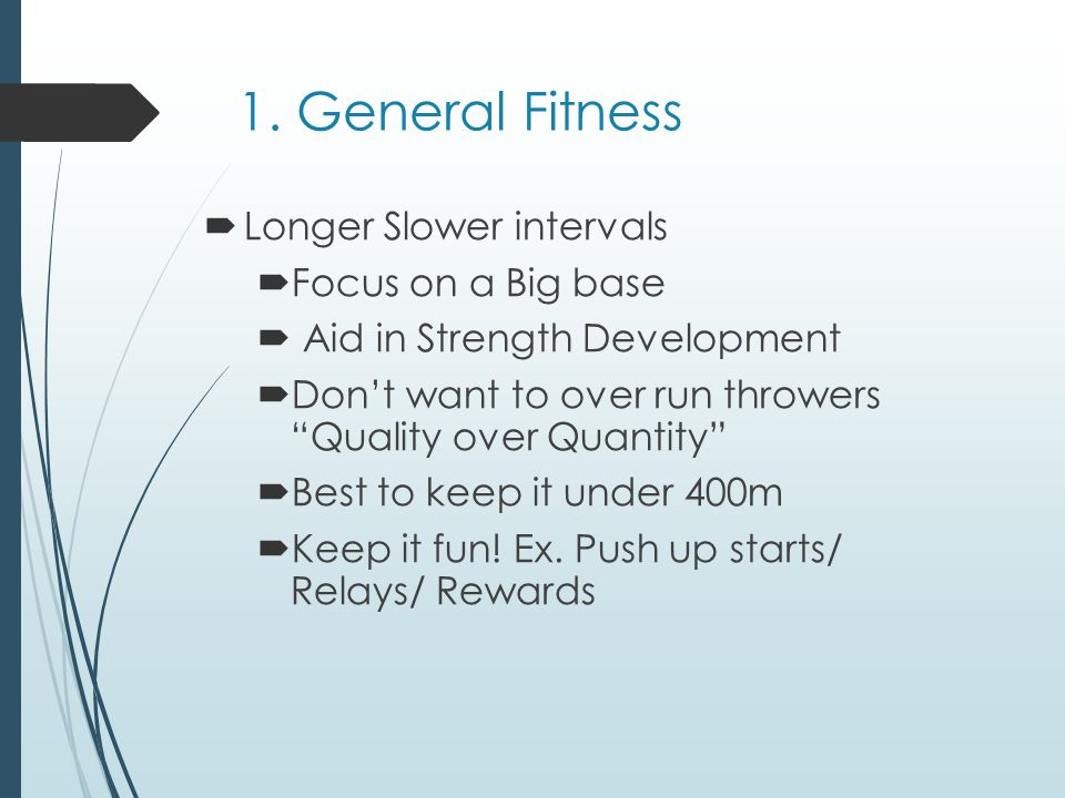 1. General Fitness Longer Slower intervals Focus on a Big base Aid in Strength Development Dont want to over run throwers Quality over Quantity Best t