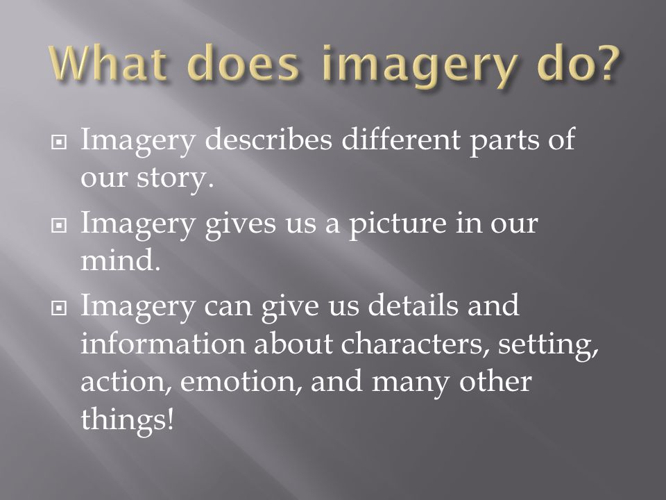 Imagery describes different parts of our story. Imagery gives us a picture in our mind.