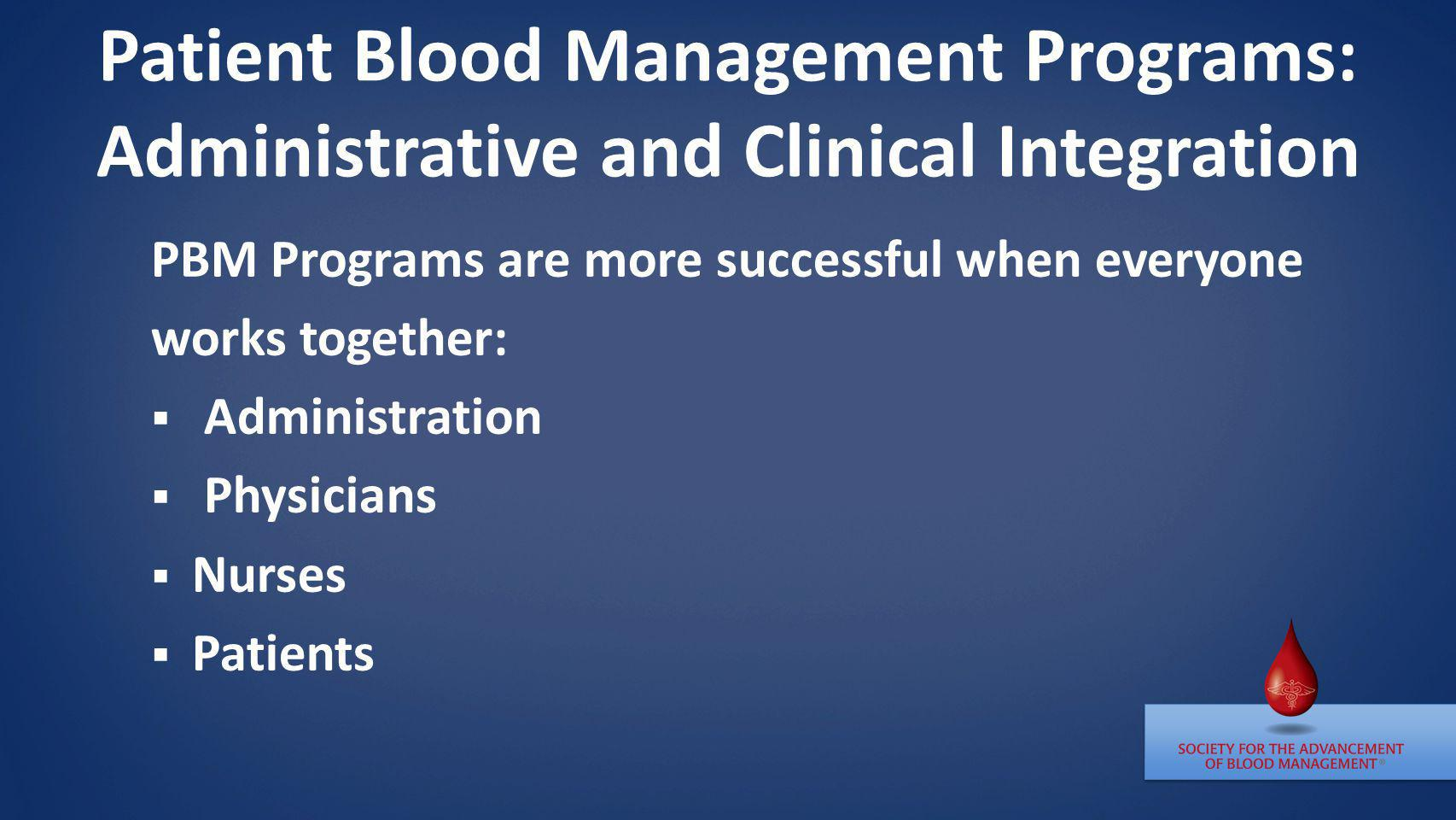 Patient Blood Management Programs: Administrative and Clinical Integration PBM Programs are more successful when everyone works together: Administrati