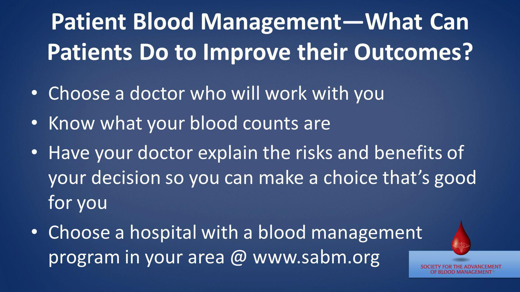 Patient Blood ManagementWhat Can Patients Do to Improve their Outcomes? Choose a doctor who will work with you Know what your blood counts are Have yo