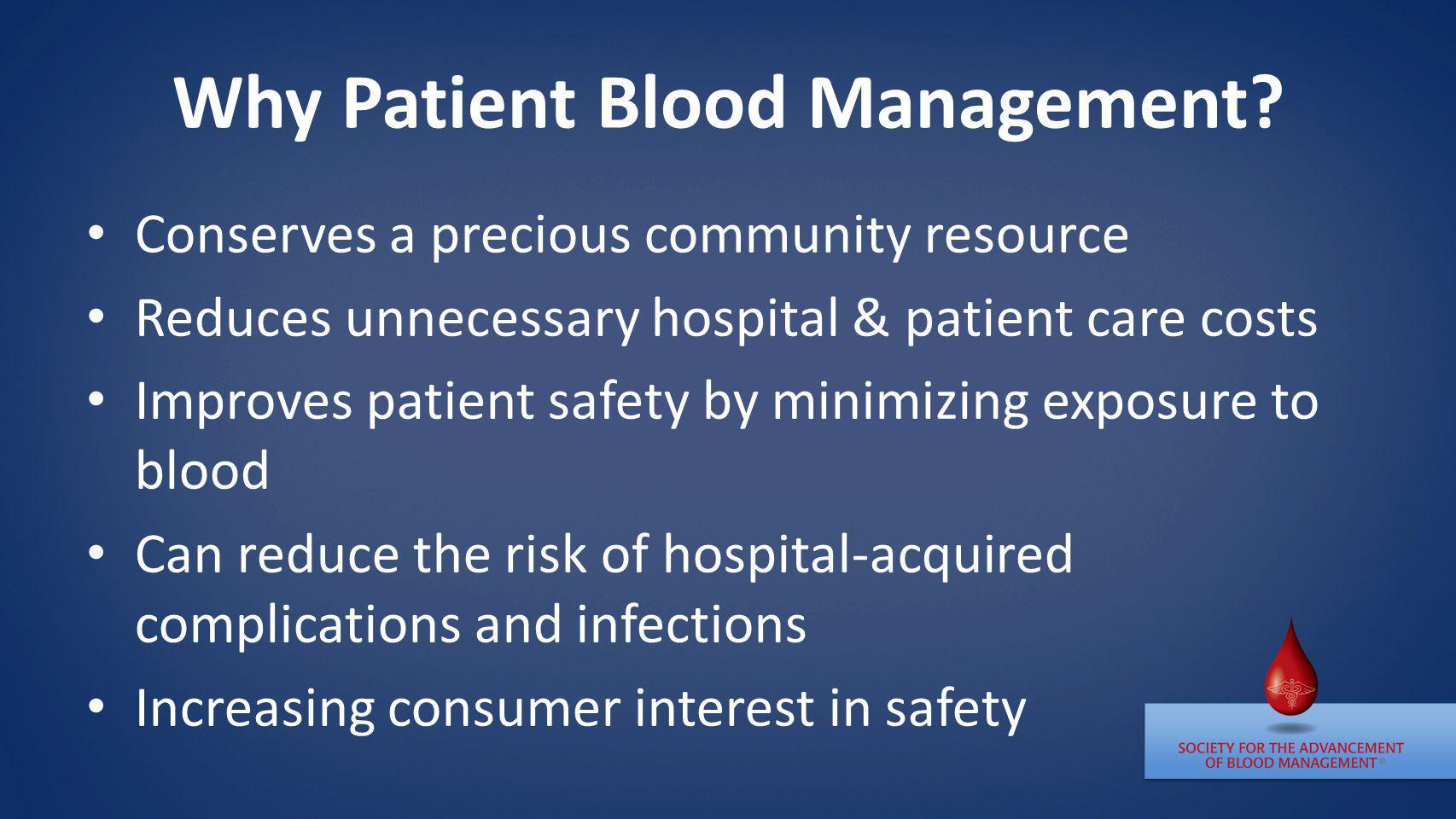 Why Patient Blood Management? Conserves a precious community resource Reduces unnecessary hospital & patient care costs Improves patient safety by min