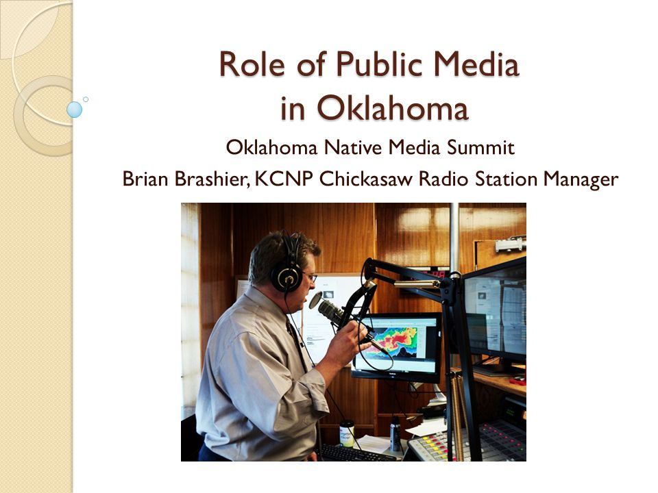 Role of Public Media in Oklahoma Oklahoma Native Media Summit Brian Brashier, KCNP Chickasaw Radio Station Manager