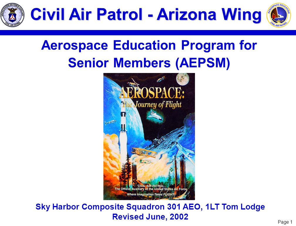 Page 1 Civil Air Patrol - Arizona Wing Aerospace Education Program for Senior Members (AEPSM) Sky Harbor Composite Squadron 301 AEO, 1LT Tom Lodge Rev
