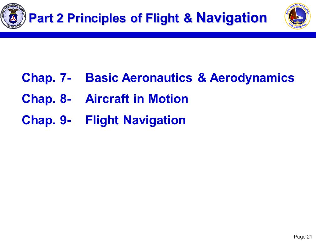 Page 21 Part 2 Principles of Flight & Navigation Chap. 7-Basic Aeronautics & Aerodynamics Chap. 8-Aircraft in Motion Chap. 9-Flight Navigation