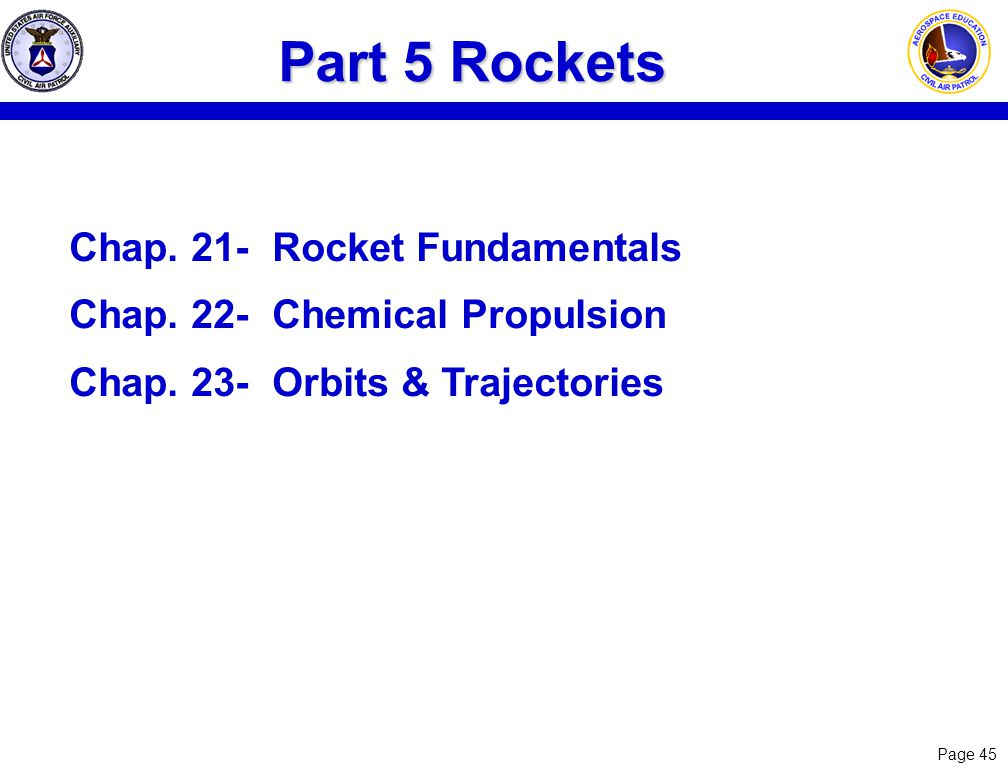 Page 45 Part 5 Rockets Chap. 21-Rocket Fundamentals Chap. 22-Chemical Propulsion Chap. 23-Orbits & Trajectories
